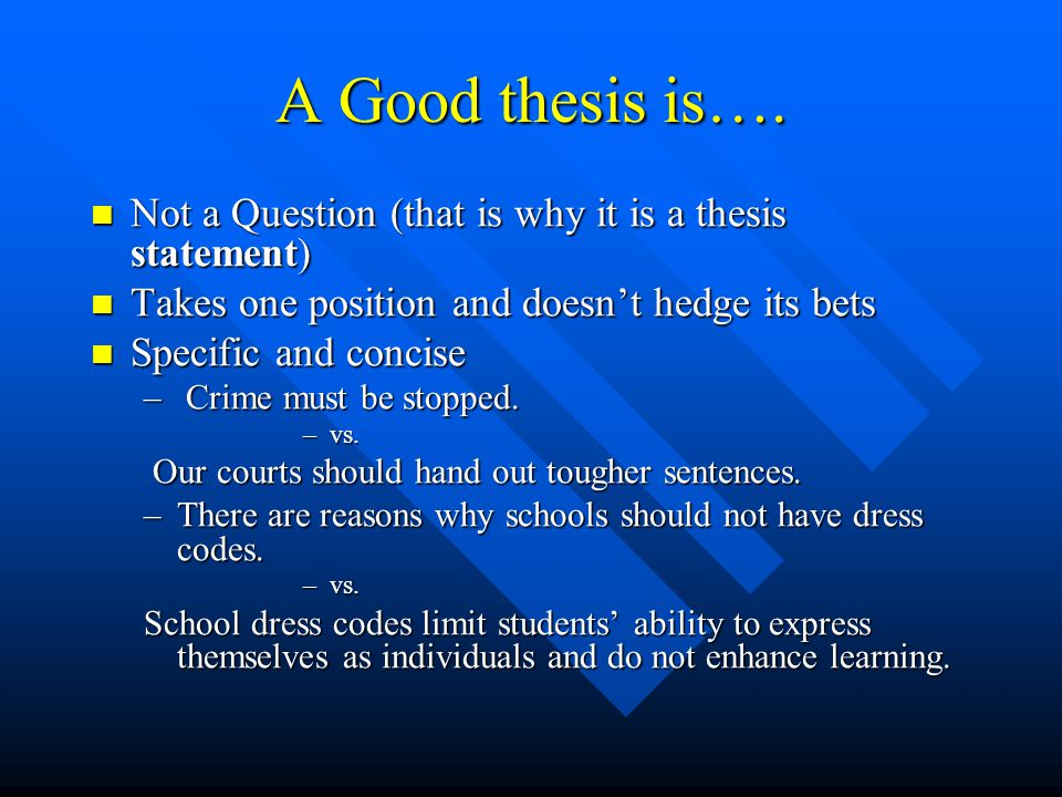A Good thesis is…. Not a Question (that is why it is a thesis statement) Takes one position and doesn't hedge its bets.
