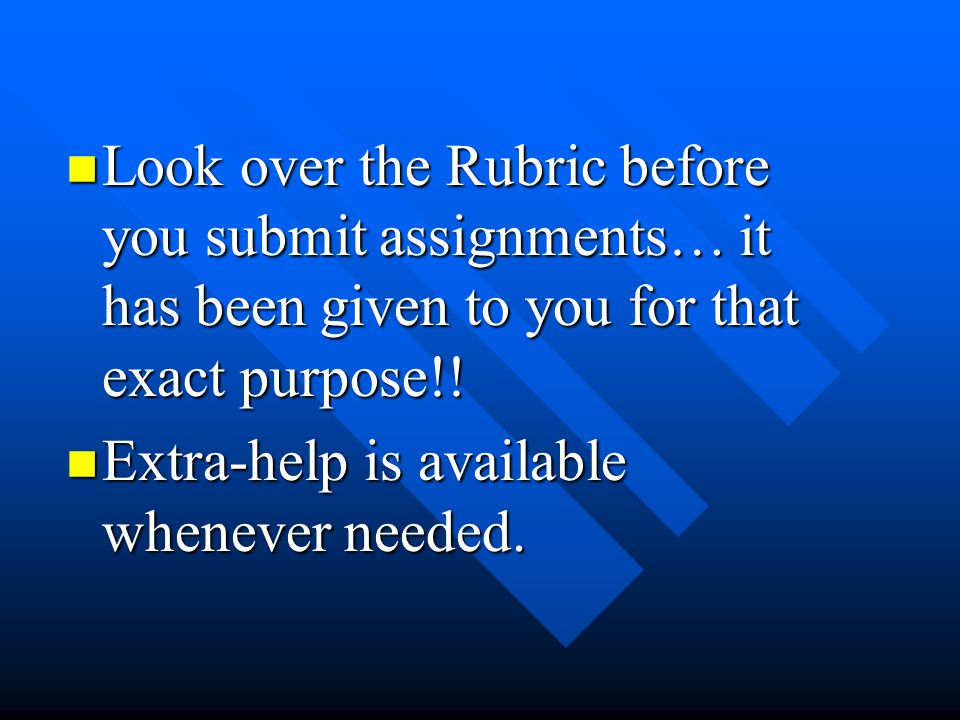 Look over the Rubric before you submit assignments… it has been given to you for that exact purpose!!