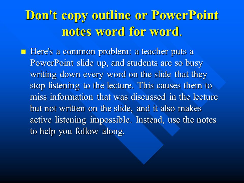 Don t copy outline or PowerPoint notes word for word.