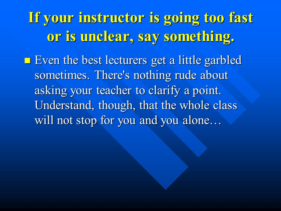 If your instructor is going too fast or is unclear, say something.