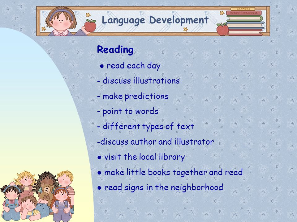 Language Development Reading ● read each day - discuss illustrations