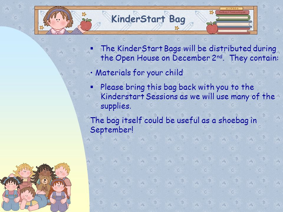 01/07/11 01/07/11. KinderStart Bag. The KinderStart Bags will be distributed during the Open House on December 2nd. They contain: