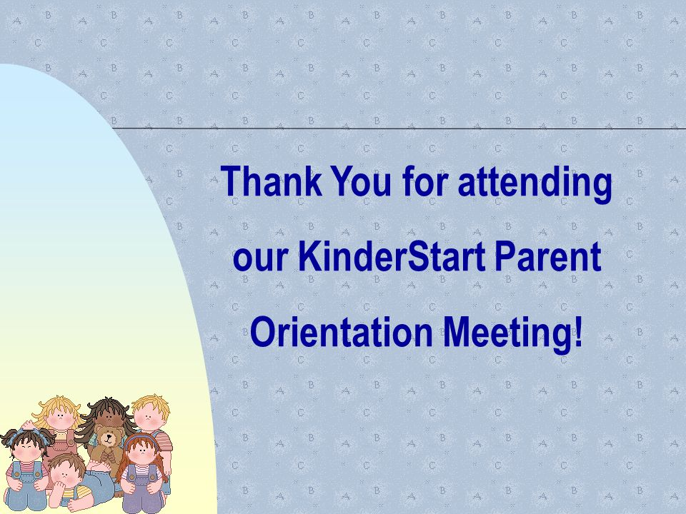 Thank You for attending our KinderStart Parent Orientation Meeting!