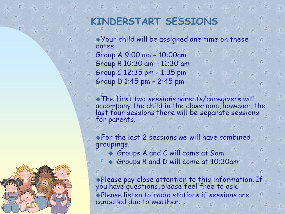 01/07/11 KINDERSTART SESSIONS. Your child will be assigned one time on these dates. Group A 9:00 am – 10:00am.