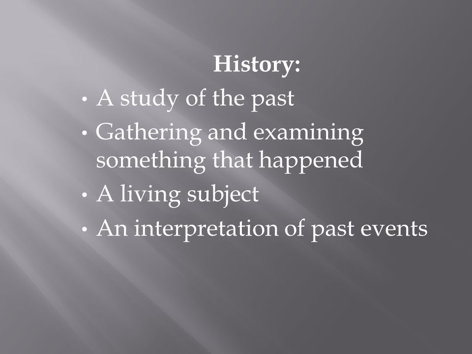 History: A study of the past. Gathering and examining something that happened.
