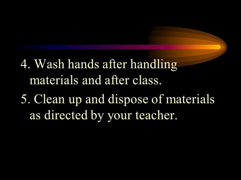 4. Wash hands after handling materials and after class.