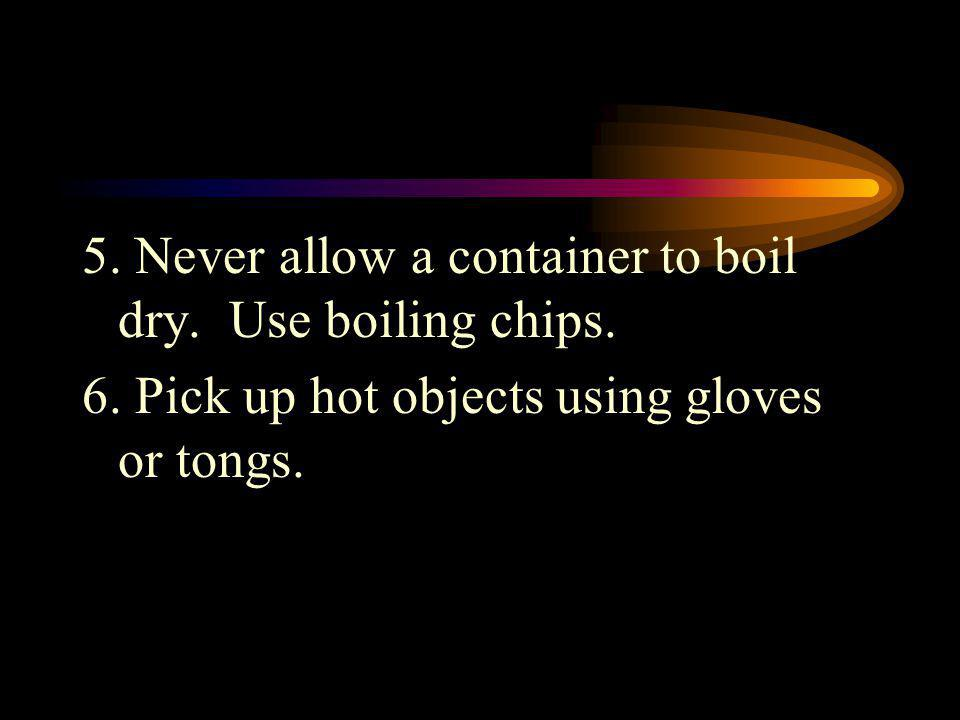 5. Never allow a container to boil dry. Use boiling chips.
