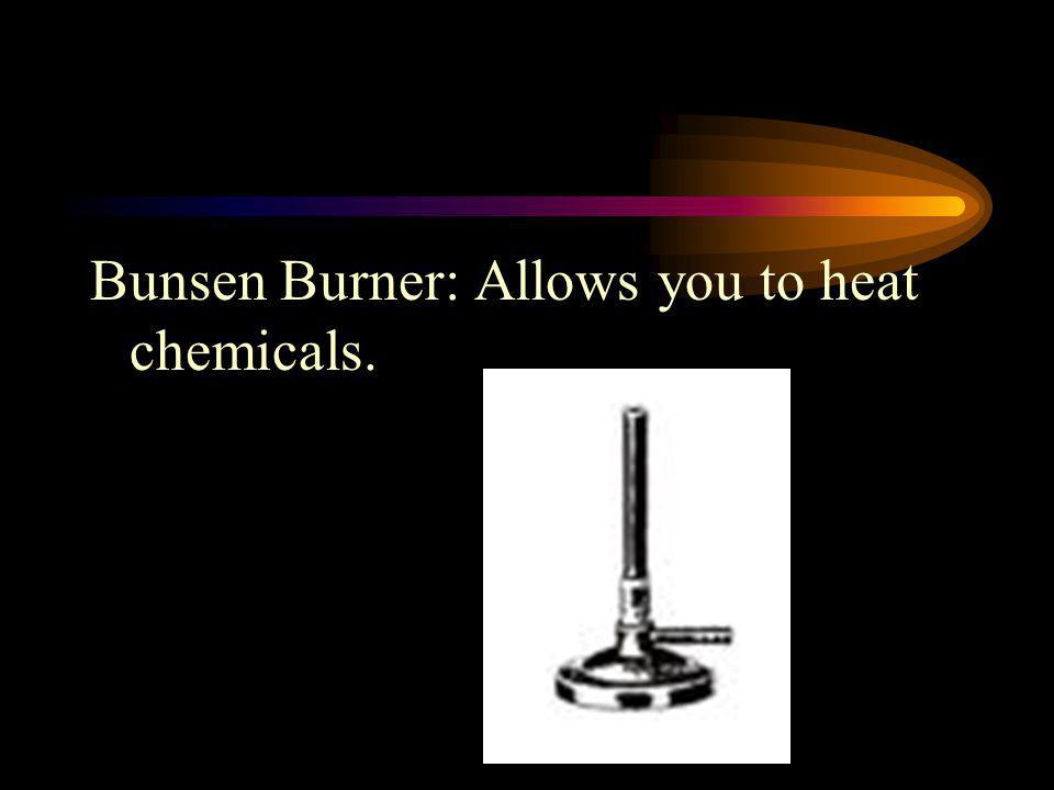 Bunsen Burner: Allows you to heat chemicals.