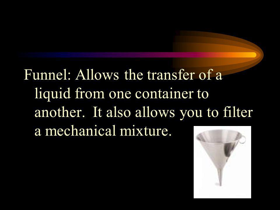 Funnel: Allows the transfer of a liquid from one container to another