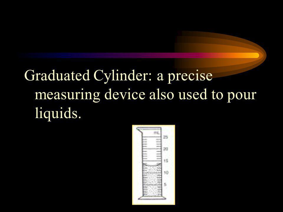 Graduated Cylinder: a precise measuring device also used to pour liquids.