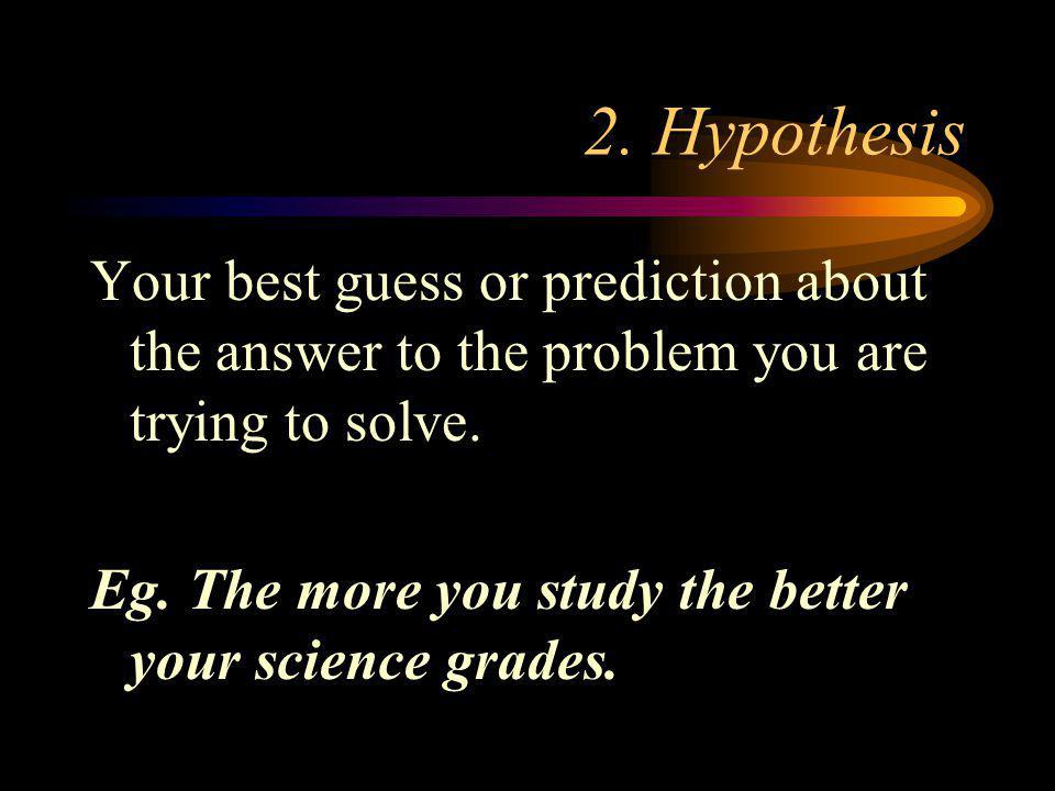 2. Hypothesis Your best guess or prediction about the answer to the problem you are trying to solve.