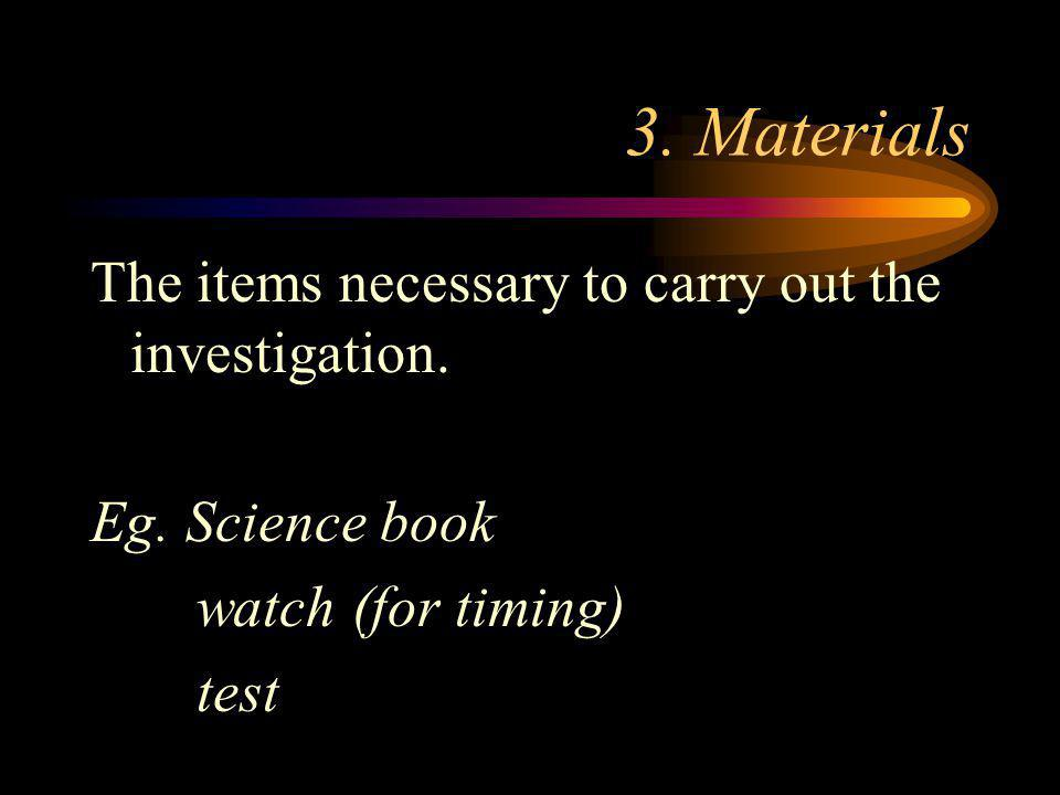 3. Materials The items necessary to carry out the investigation.