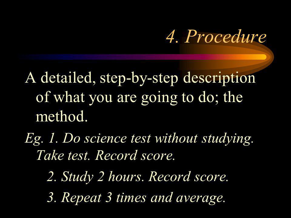 4. Procedure A detailed, step-by-step description of what you are going to do; the method.