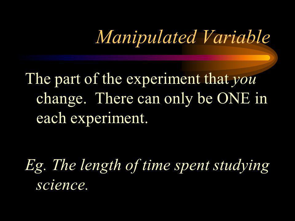 Manipulated Variable The part of the experiment that you change. There can only be ONE in each experiment.