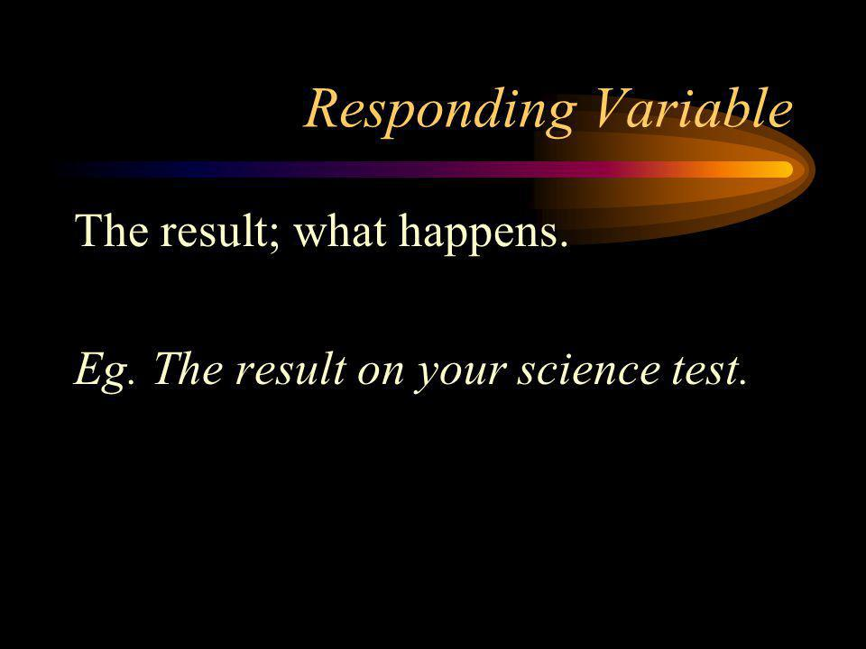 Responding Variable The result; what happens.