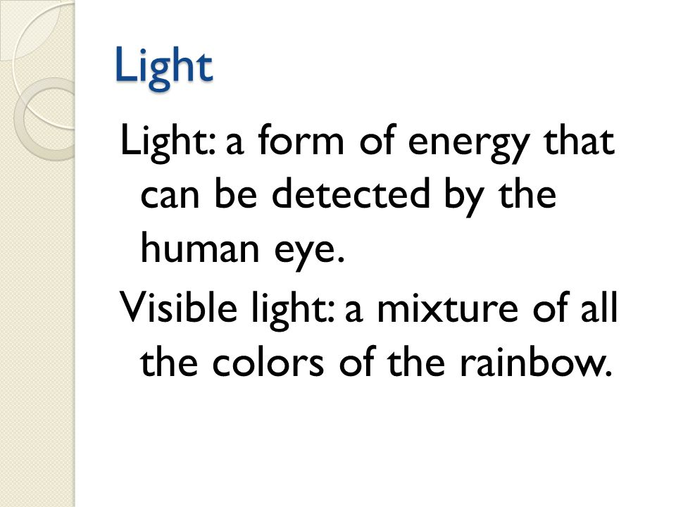 Light Light: a form of energy that can be detected by the human eye.
