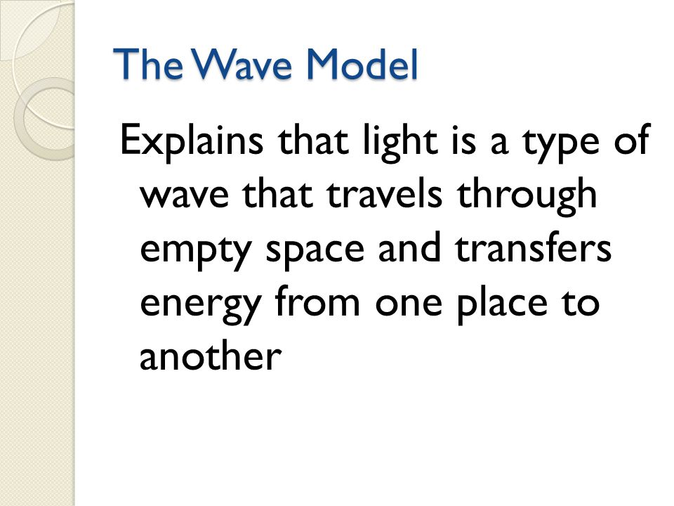 The Wave Model Explains that light is a type of wave that travels through empty space and transfers energy from one place to another.
