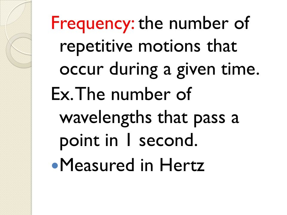 Frequency: the number of repetitive motions that occur during a given time.