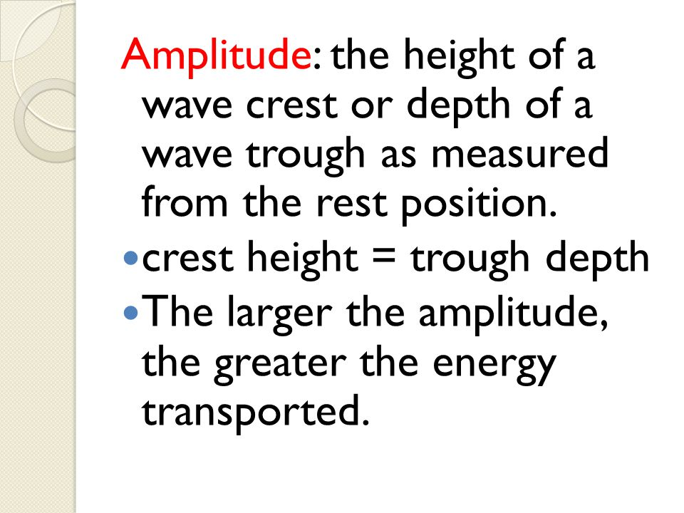 Amplitude: the height of a wave crest or depth of a wave trough as measured from the rest position.