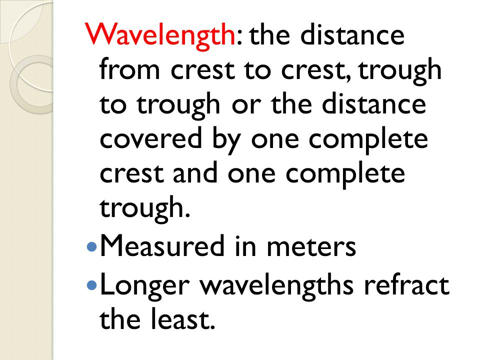 Wavelength: the distance from crest to crest, trough to trough or the distance covered by one complete crest and one complete trough.