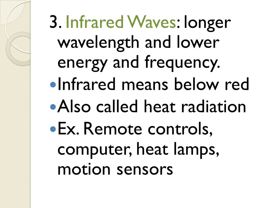 3. Infrared Waves: longer wavelength and lower energy and frequency.