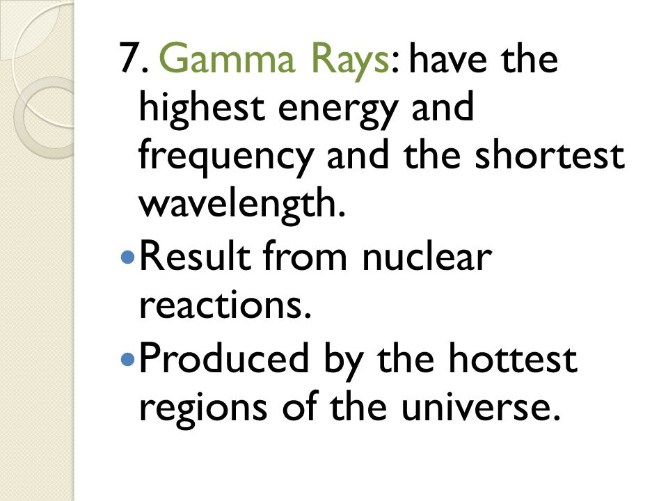 7. Gamma Rays: have the highest energy and frequency and the shortest wavelength.