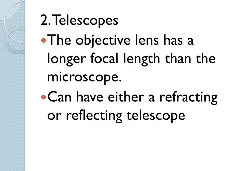 2. Telescopes The objective lens has a longer focal length than the microscope.