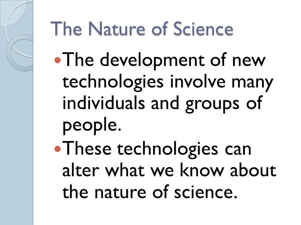 The Nature of Science The development of new technologies involve many individuals and groups of people.