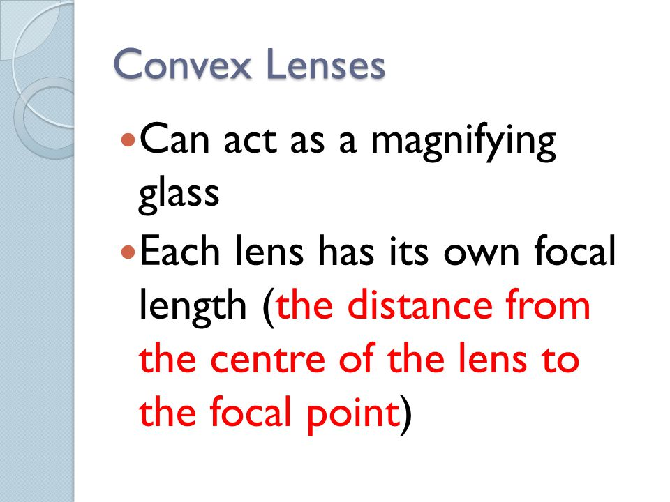 Convex Lenses Can act as a magnifying glass.