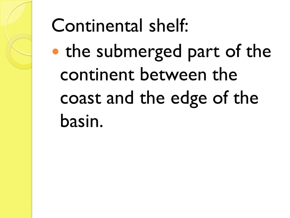 Continental shelf: the submerged part of the continent between the coast and the edge of the basin.