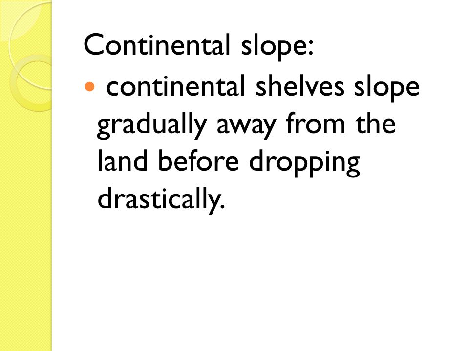 Continental slope: continental shelves slope gradually away from the land before dropping drastically.