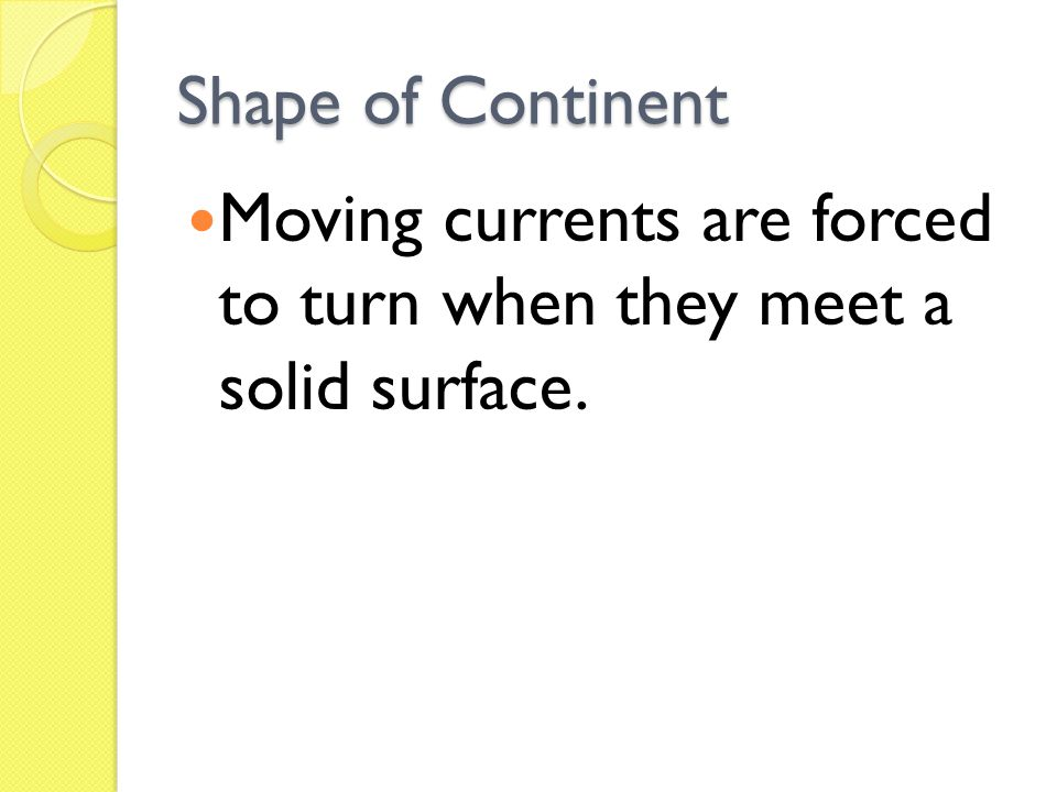 Shape of Continent Moving currents are forced to turn when they meet a solid surface.