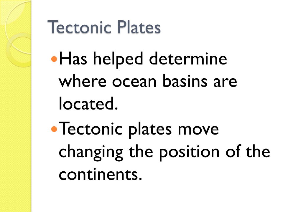 Tectonic Plates Has helped determine where ocean basins are located.