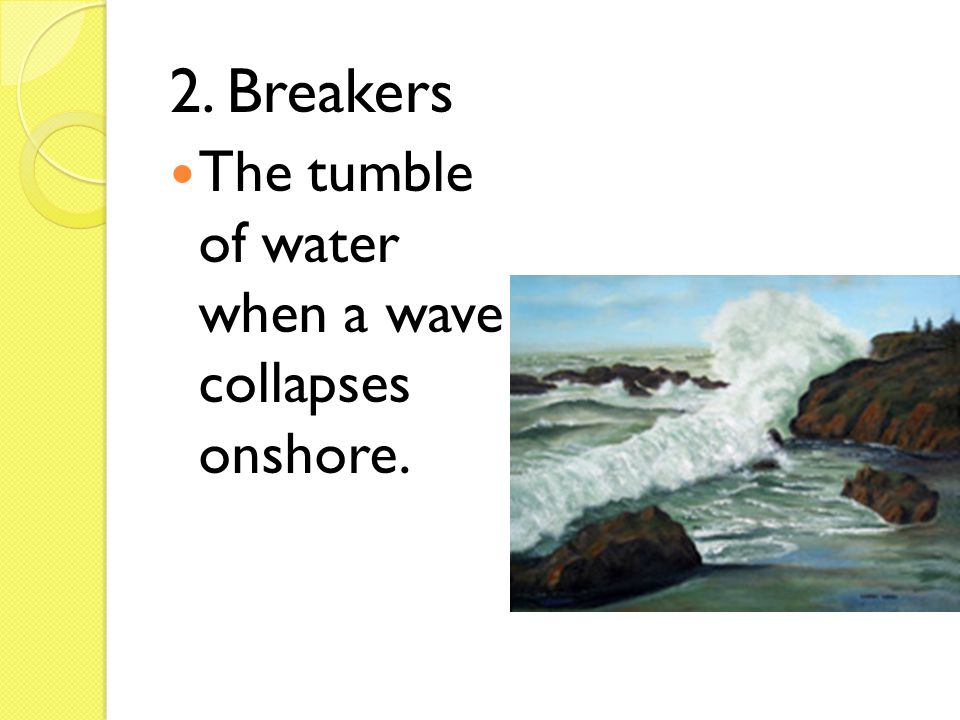 2. Breakers The tumble of water when a wave collapses onshore.