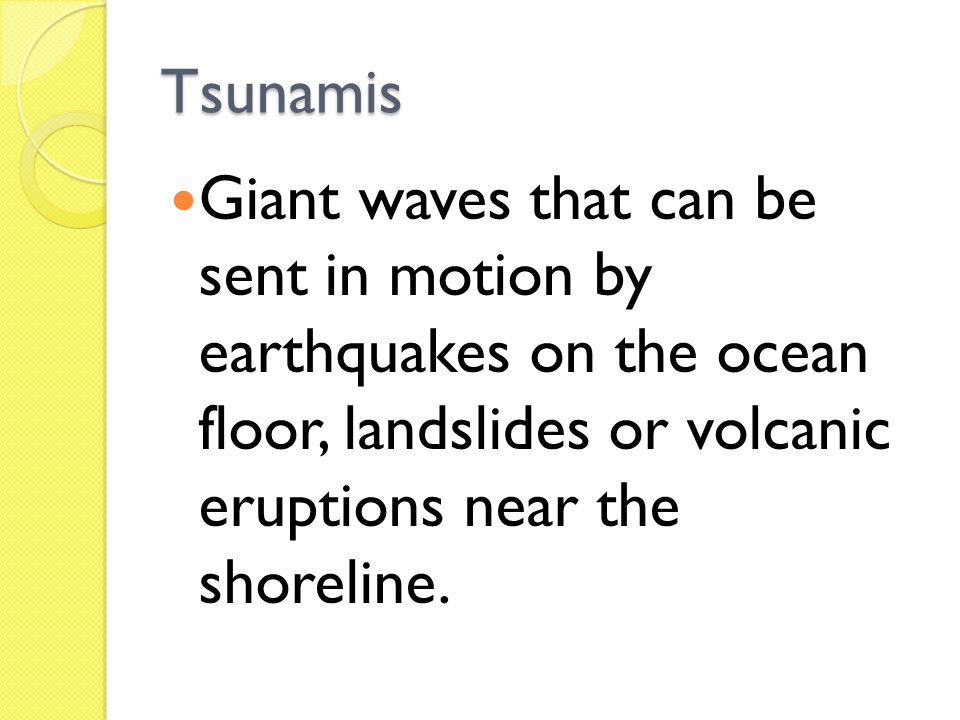 Tsunamis Giant waves that can be sent in motion by earthquakes on the ocean floor, landslides or volcanic eruptions near the shoreline.