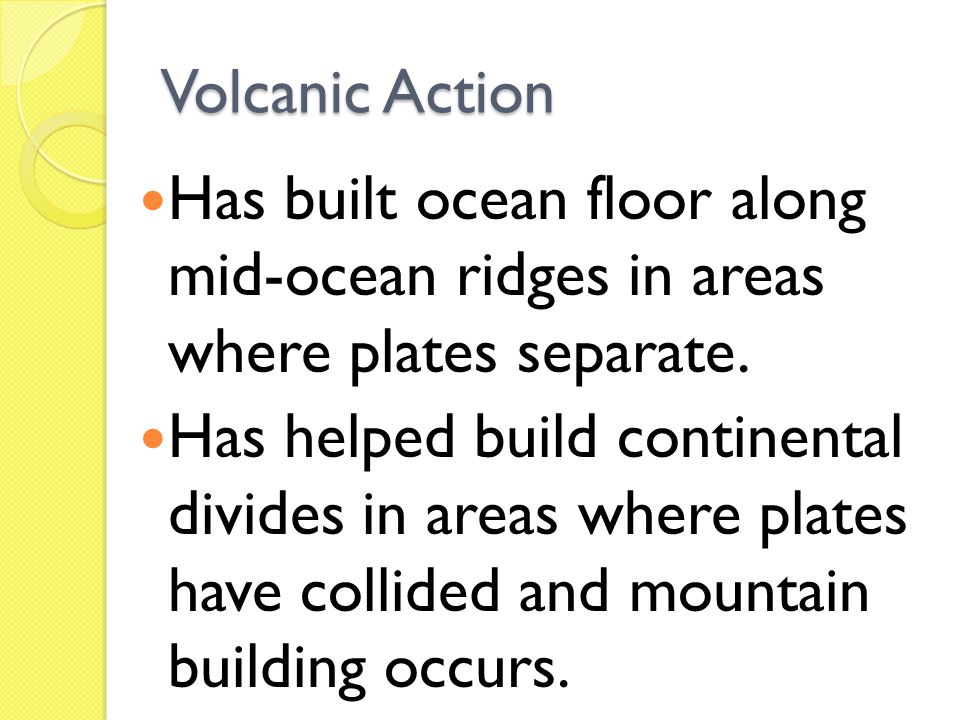 Volcanic Action Has built ocean floor along mid-ocean ridges in areas where plates separate.