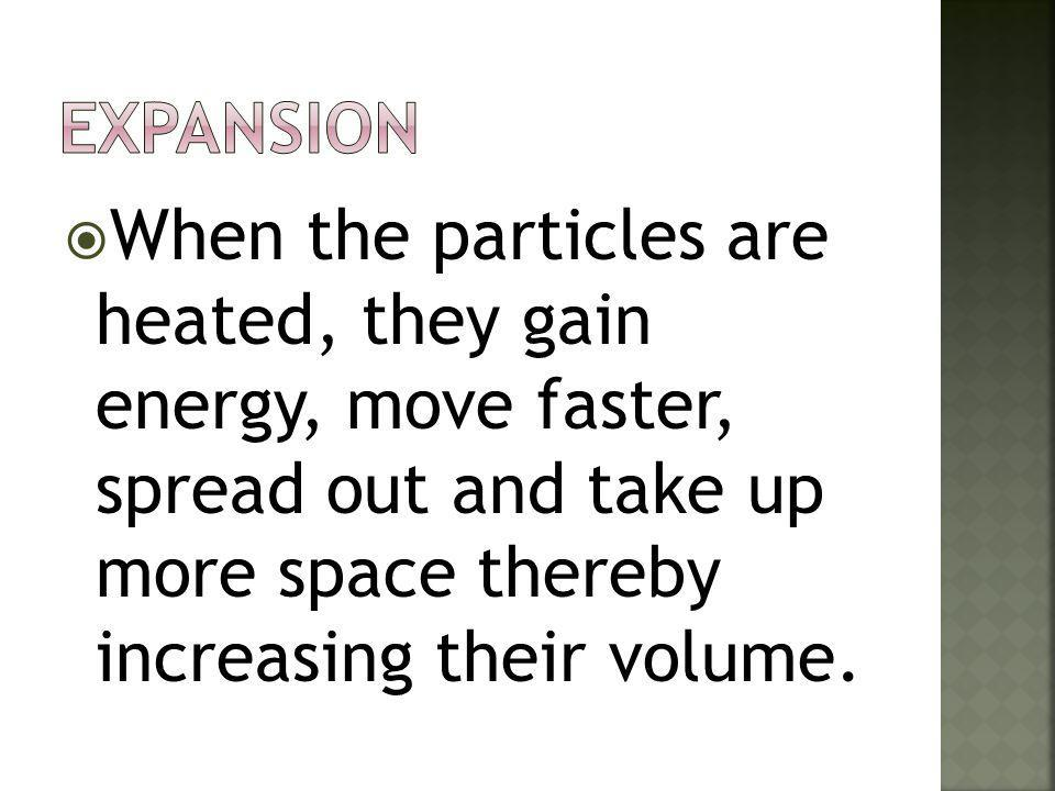 Expansion When the particles are heated, they gain energy, move faster, spread out and take up more space thereby increasing their volume.