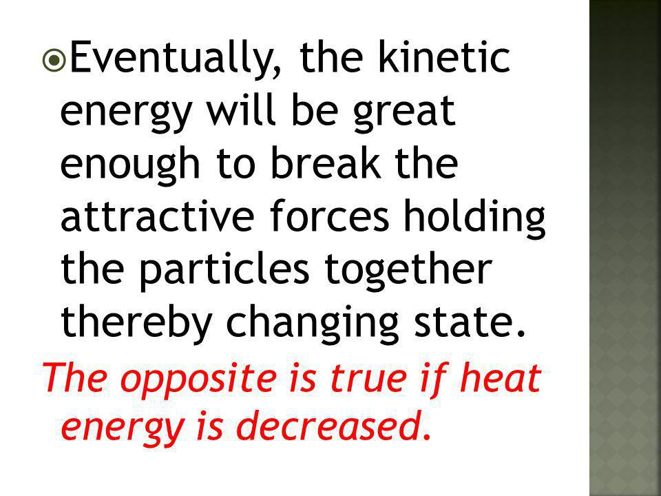 Eventually, the kinetic energy will be great enough to break the attractive forces holding the particles together thereby changing state.