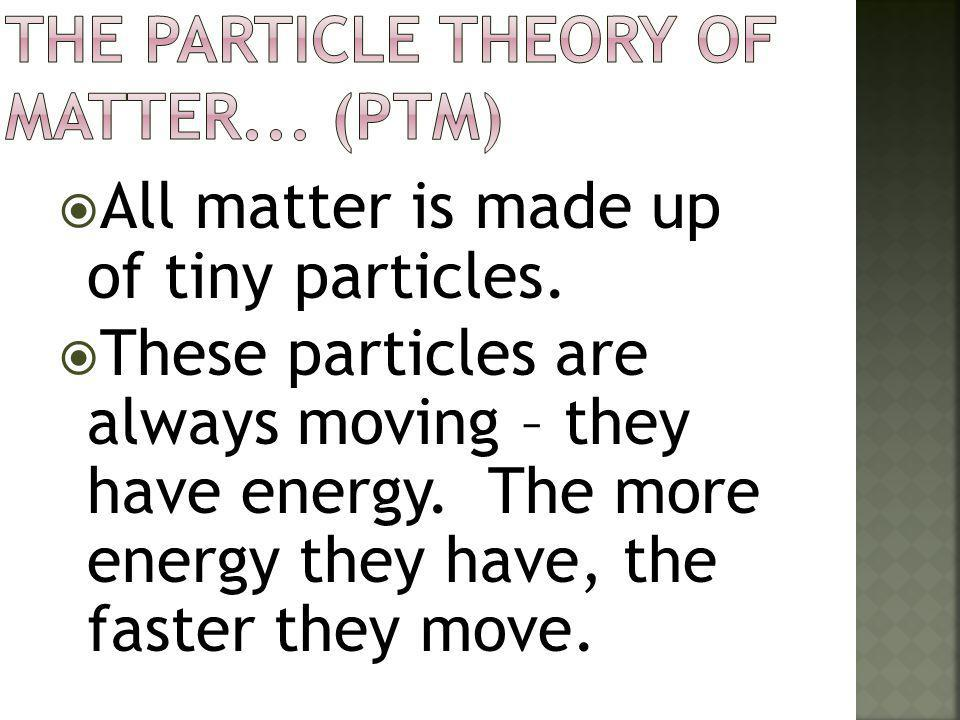 The Particle Theory of Matter... (PTM)