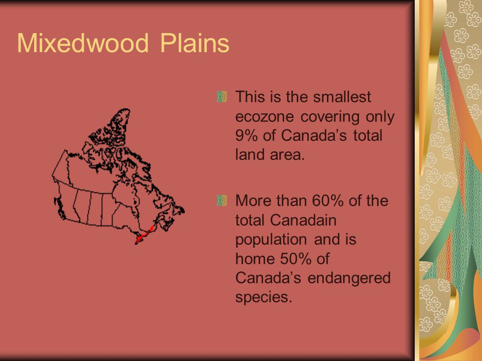 Mixedwood Plains This is the smallest ecozone covering only 9% of Canada's total land area.