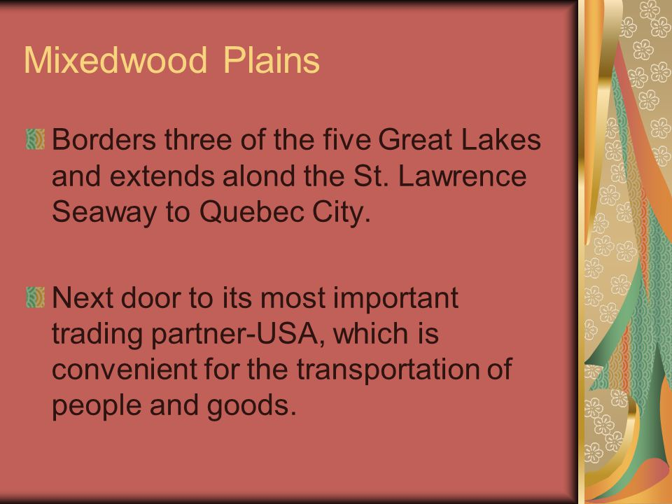 Mixedwood Plains Borders three of the five Great Lakes and extends alond the St. Lawrence Seaway to Quebec City.