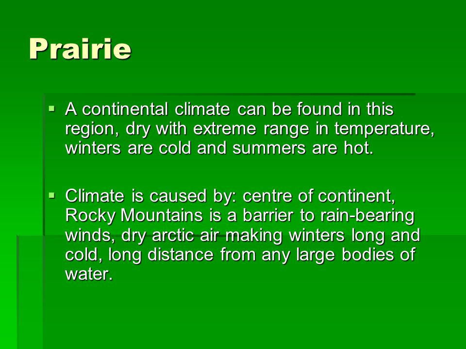 Prairie A continental climate can be found in this region, dry with extreme range in temperature, winters are cold and summers are hot.