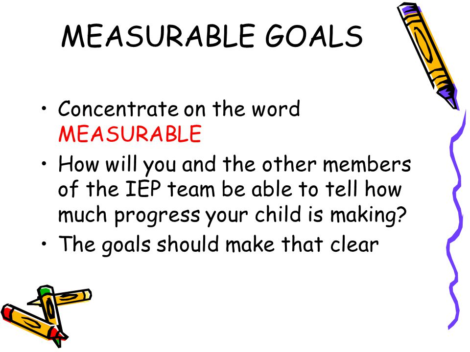 MEASURABLE GOALS Concentrate on the word MEASURABLE