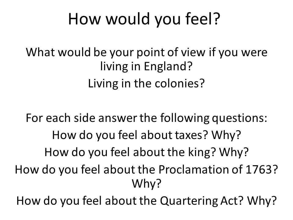 How would you feel What would be your point of view if you were living in England Living in the colonies