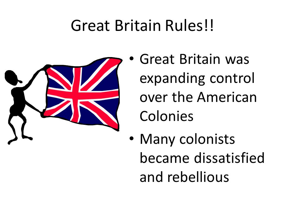 Great Britain Rules!. Great Britain was expanding control over the American Colonies.