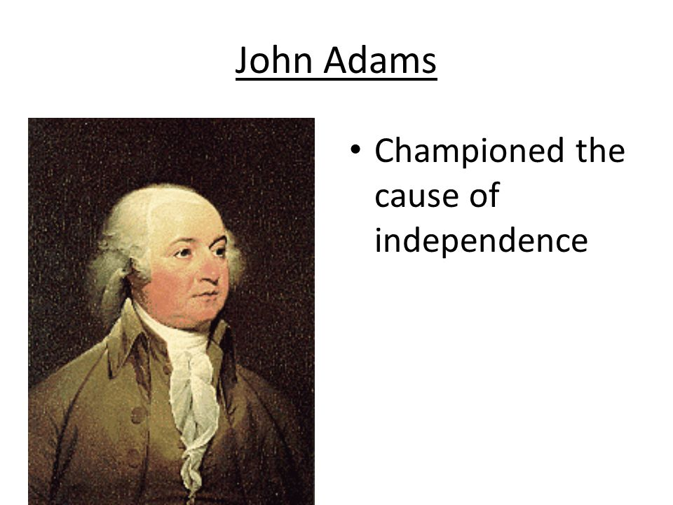 John Adams Championed the cause of independence