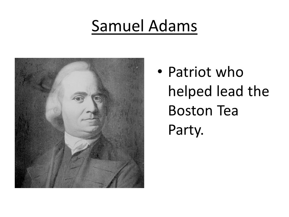 Samuel Adams Patriot who helped lead the Boston Tea Party.