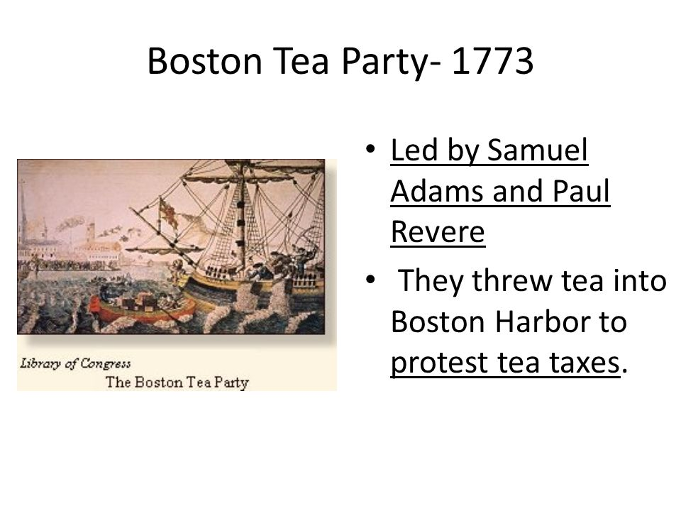 Boston Tea Party- 1773 Led by Samuel Adams and Paul Revere