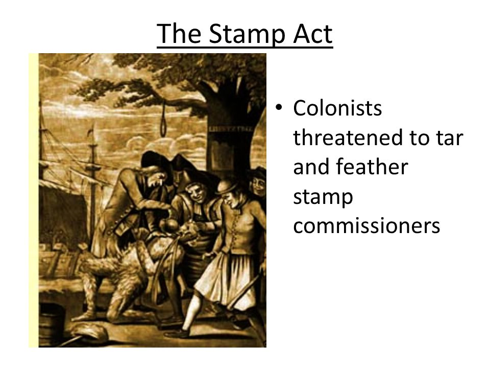 The Stamp Act Colonists threatened to tar and feather stamp commissioners