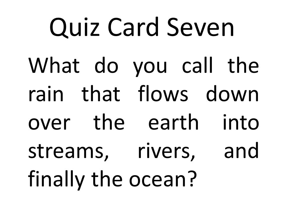 Quiz Card Seven What do you call the rain that flows down over the earth into streams, rivers, and finally the ocean